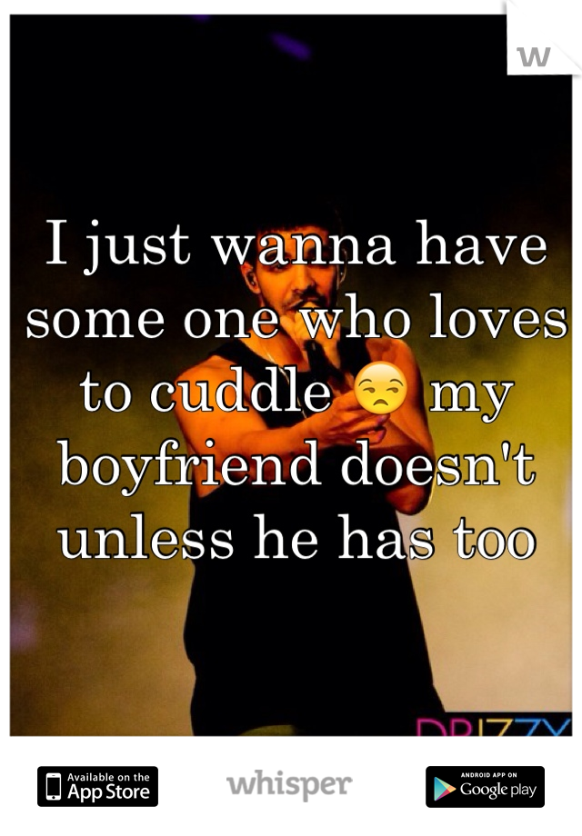 I just wanna have some one who loves to cuddle 😒 my boyfriend doesn't unless he has too