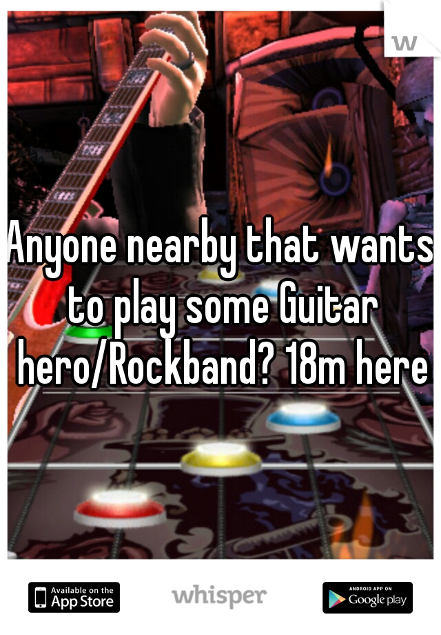 Anyone nearby that wants to play some Guitar hero/Rockband? 18m here