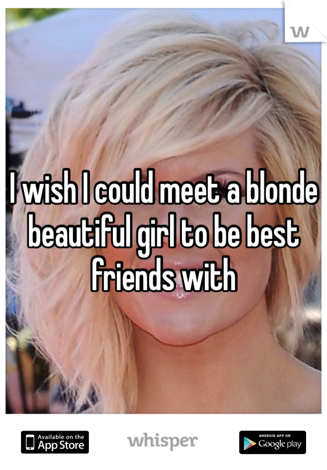 I wish I could meet a blonde beautiful girl to be best friends with