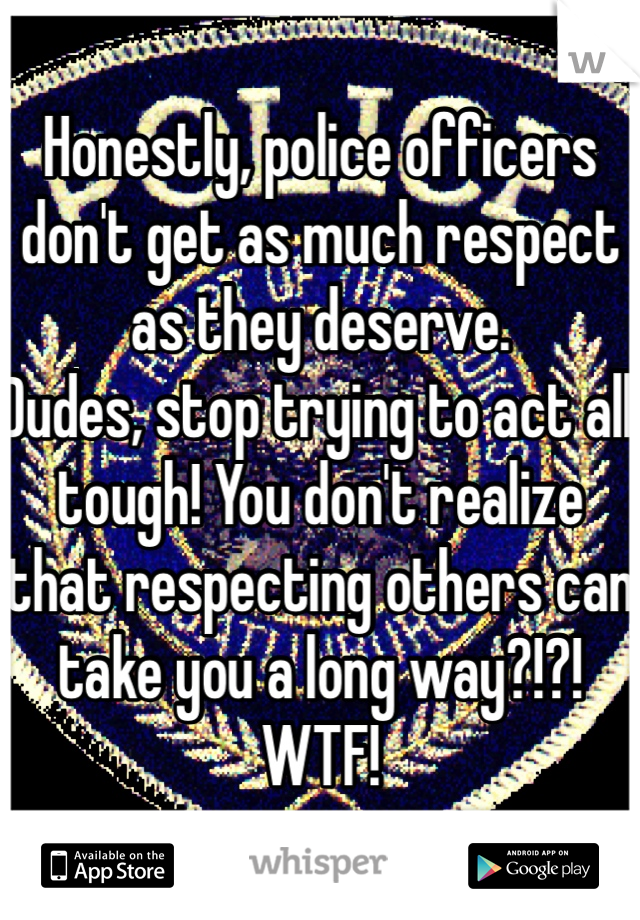 Honestly, police officers don't get as much respect as they deserve.  Dudes, stop trying to act all tough! You don't realize that respecting others can take you a long way?!?! WTF!