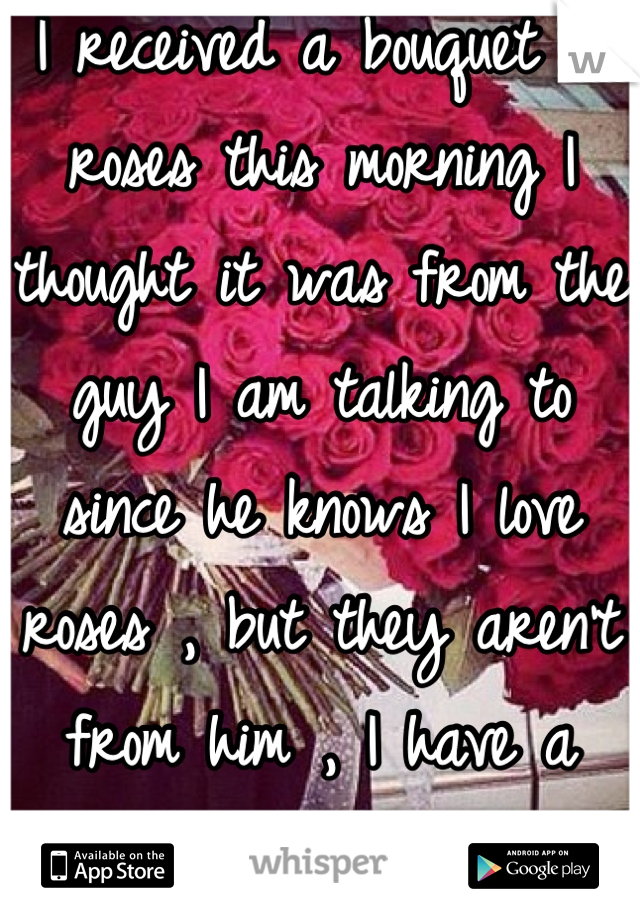 I received a bouquet of roses this morning I thought it was from the guy I am talking to since he knows I love roses , but they aren't from him , I have a secret admirer <3