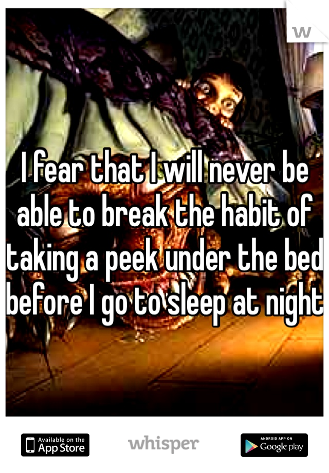 I fear that I will never be able to break the habit of taking a peek under the bed before I go to sleep at night