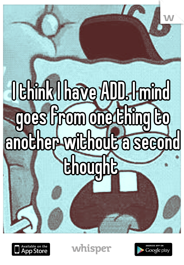 I think I have ADD. I mind goes from one thing to another without a second thought