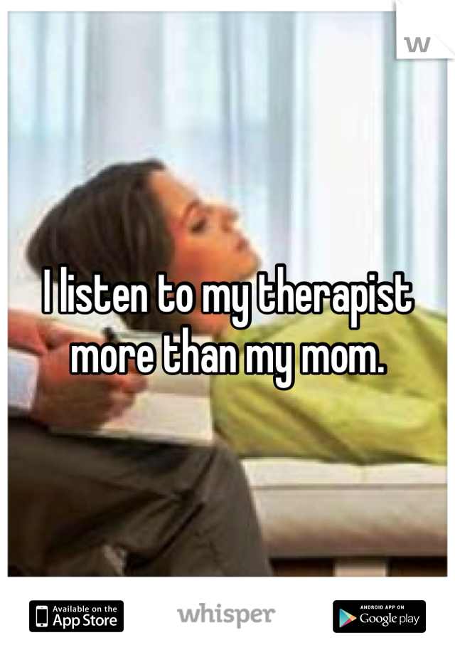I listen to my therapist more than my mom.