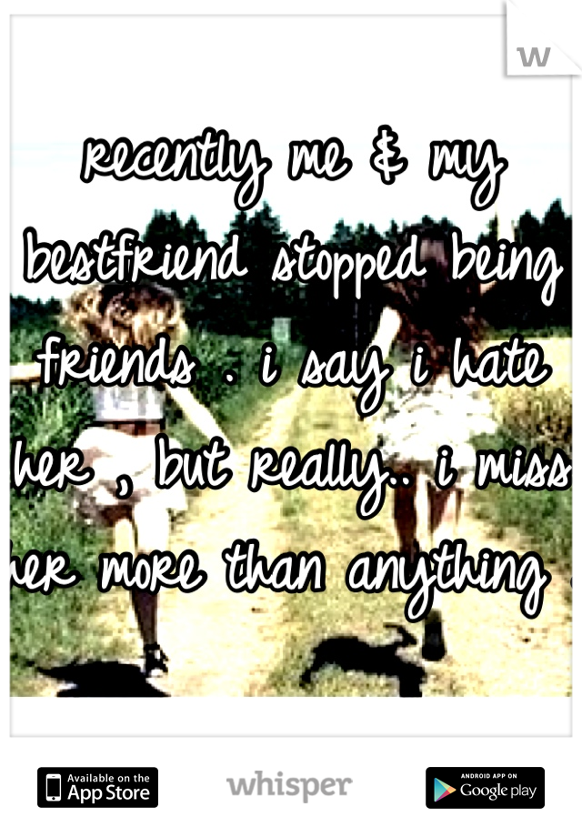 recently me & my bestfriend stopped being friends . i say i hate her , but really.. i miss her more than anything .