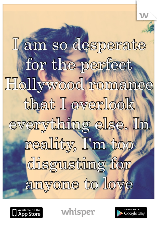 I am so desperate for the perfect Hollywood romance that I overlook everything else. In reality, I'm too disgusting for anyone to love