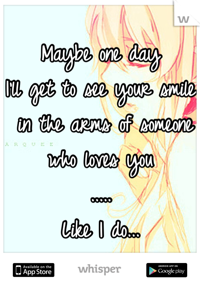 Maybe one day  I'll get to see your smile  in the arms of someone  who loves you  ..... Like I do...