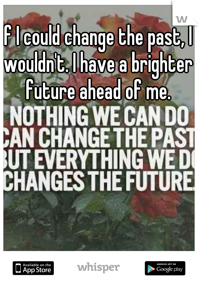 If I could change the past, I wouldn't. I have a brighter future ahead of me.