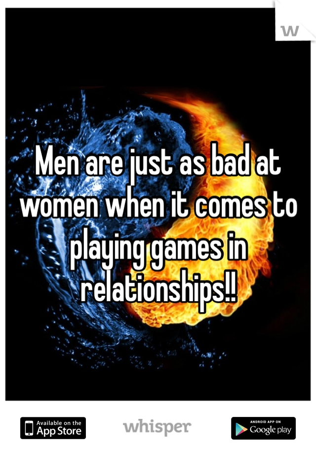 Men are just as bad at women when it comes to playing games in relationships!!