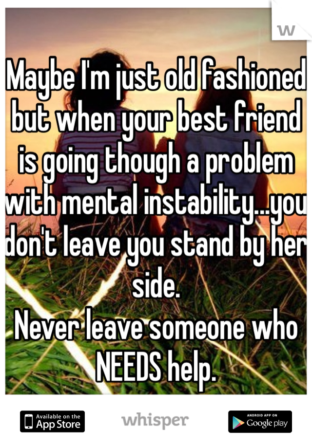Maybe I'm just old fashioned but when your best friend is going though a problem with mental instability...you don't leave you stand by her side. Never leave someone who NEEDS help.