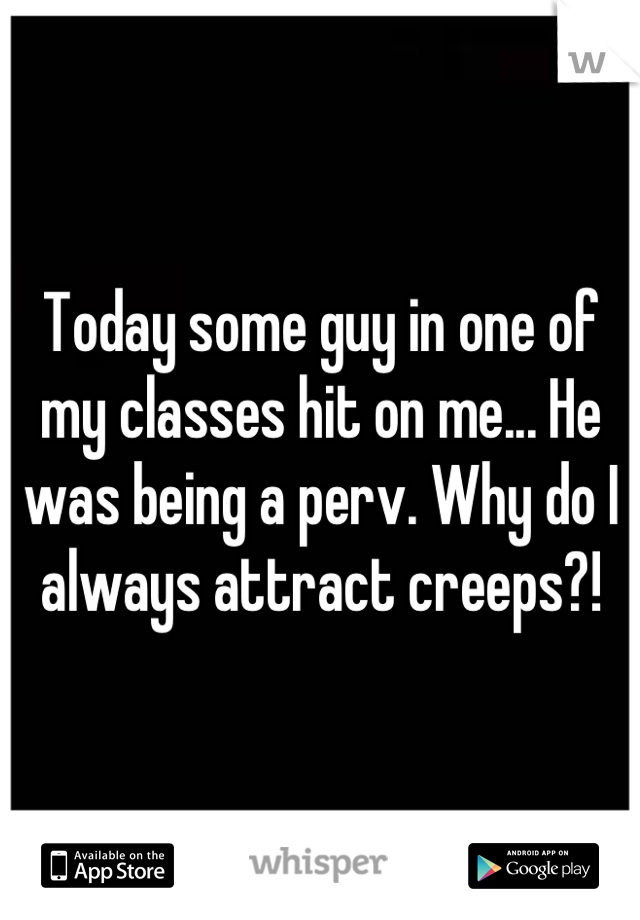Today some guy in one of my classes hit on me... He was being a perv. Why do I always attract creeps?!