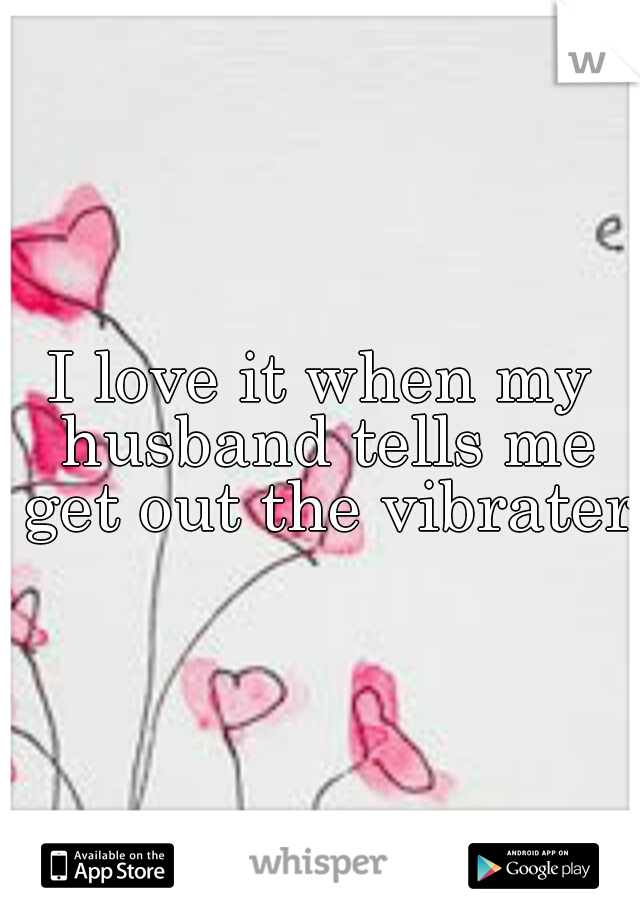 I love it when my husband tells me get out the vibrater.