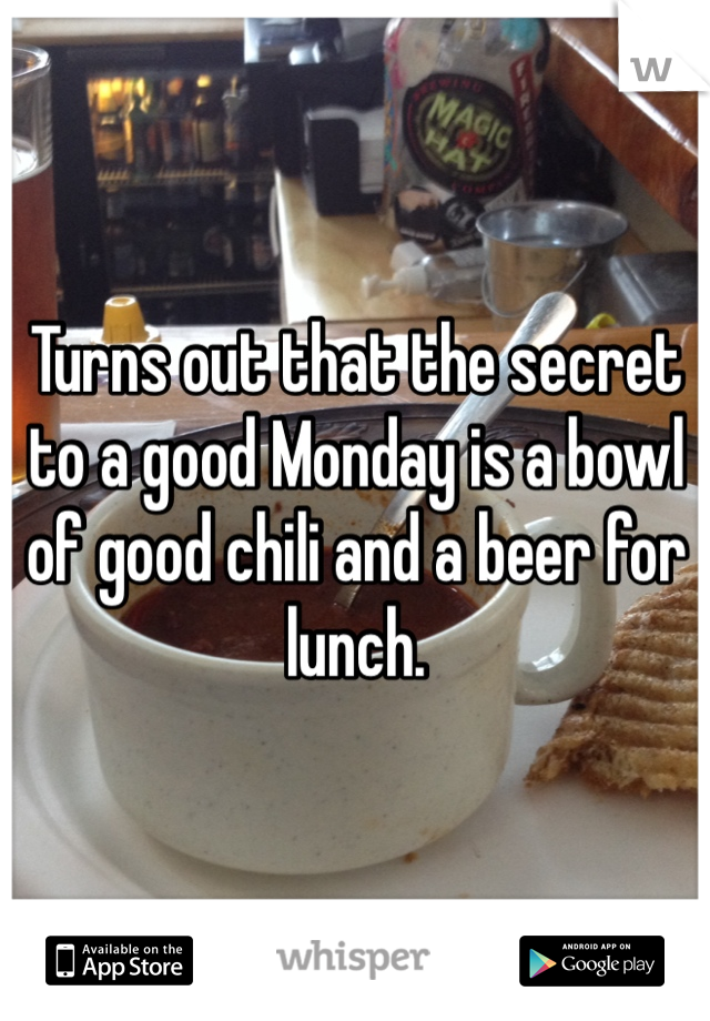 Turns out that the secret to a good Monday is a bowl of good chili and a beer for lunch.