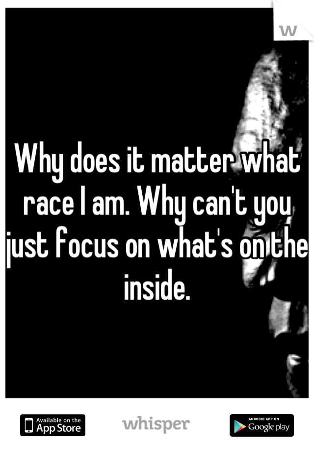 Why does it matter what race I am. Why can't you just focus on what's on the inside.