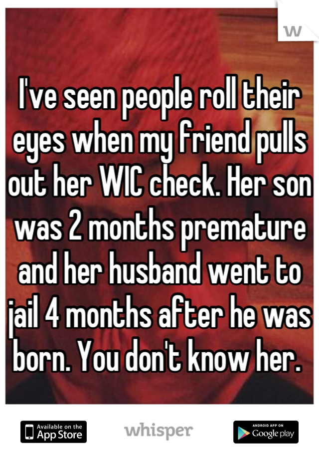 I've seen people roll their eyes when my friend pulls out her WIC check. Her son was 2 months premature and her husband went to jail 4 months after he was born. You don't know her.