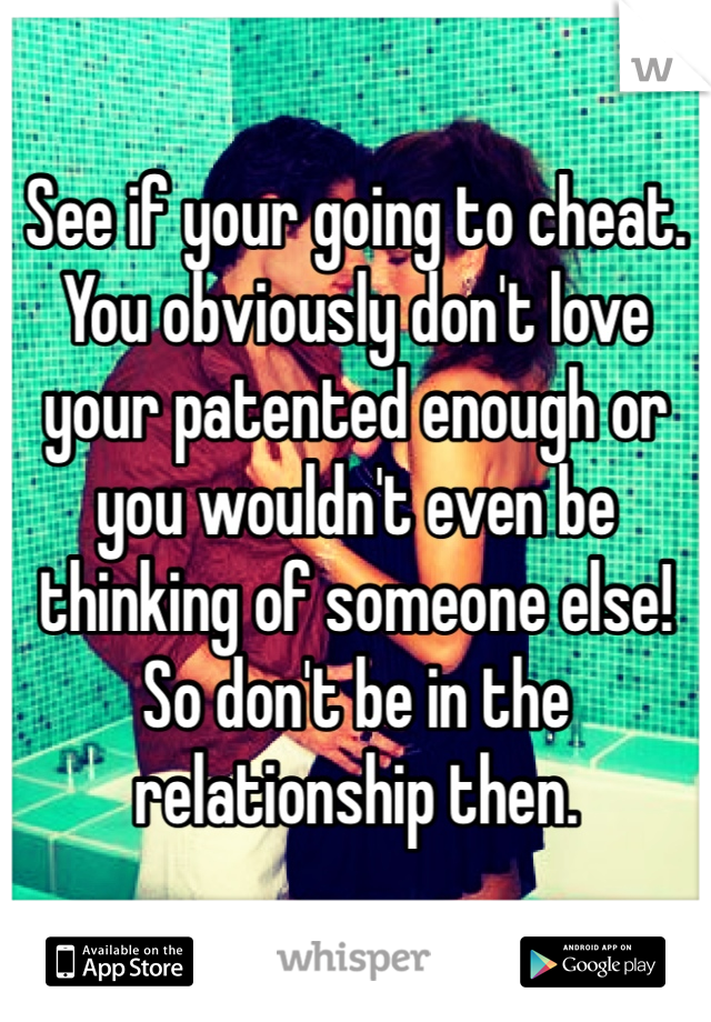 See if your going to cheat. You obviously don't love your patented enough or you wouldn't even be thinking of someone else! So don't be in the relationship then.