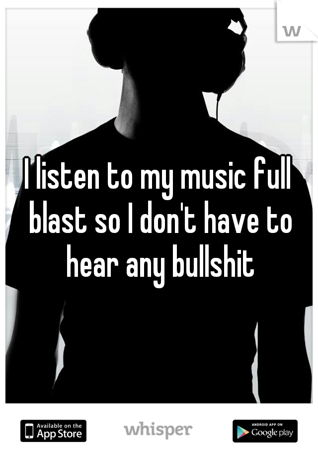 I listen to my music full blast so I don't have to hear any bullshit