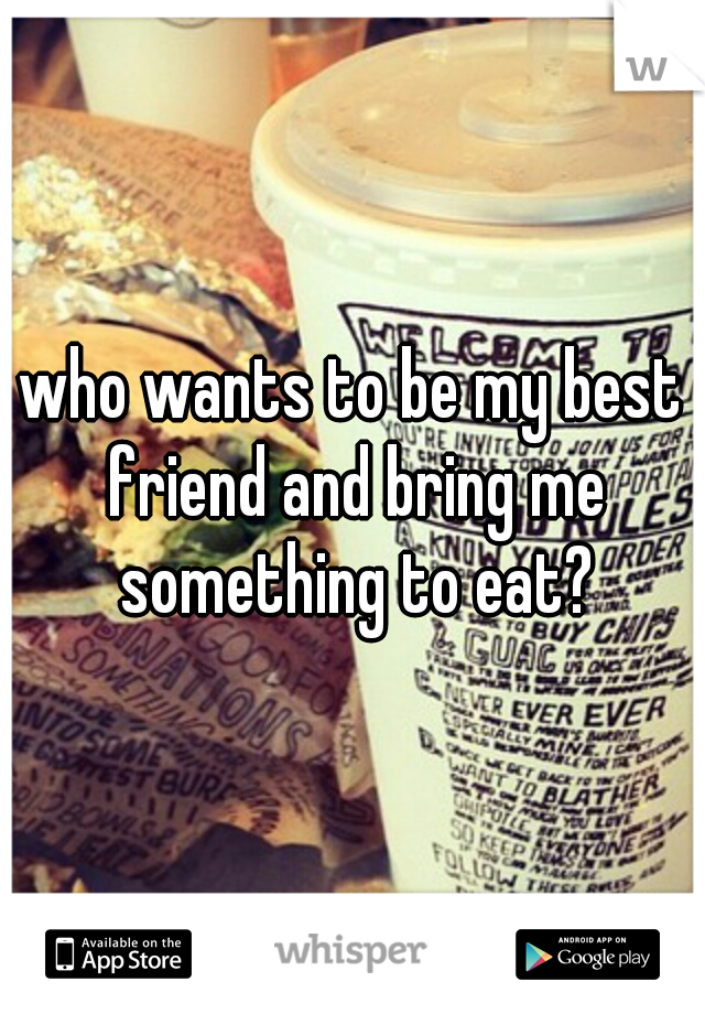 who wants to be my best friend and bring me something to eat?