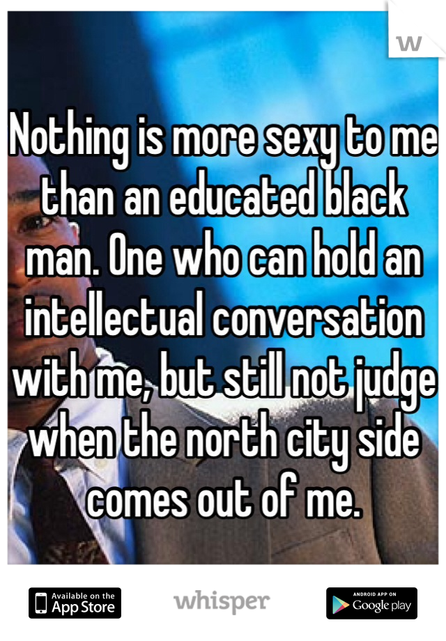 Nothing is more sexy to me than an educated black man. One who can hold an intellectual conversation with me, but still not judge when the north city side comes out of me.