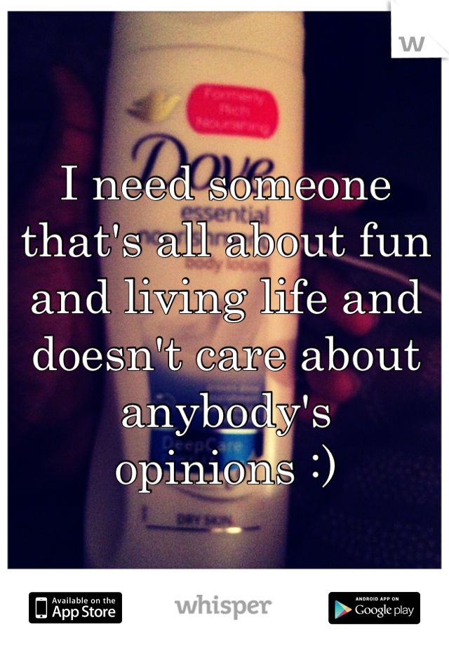 I need someone that's all about fun and living life and doesn't care about anybody's opinions :)