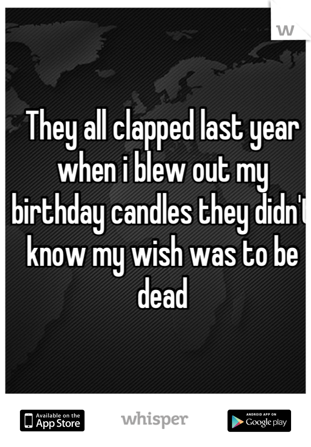 They all clapped last year when i blew out my birthday candles they didn't know my wish was to be dead