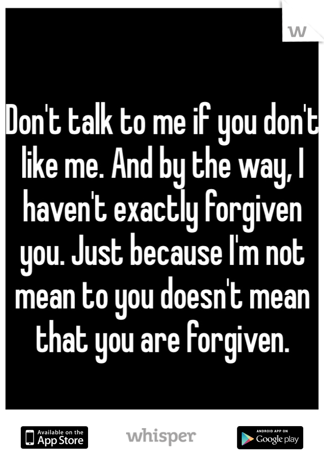 Don't talk to me if you don't like me. And by the way, I haven't exactly forgiven you. Just because I'm not mean to you doesn't mean that you are forgiven.