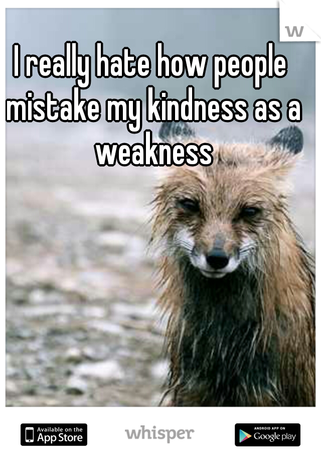 I really hate how people mistake my kindness as a weakness