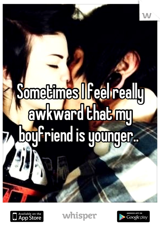 Sometimes I feel really awkward that my boyfriend is younger..