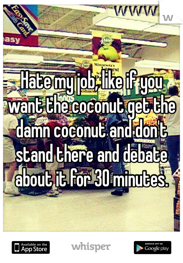 Hate my job, like if you want the coconut get the damn coconut and don't stand there and debate about it for 30 minutes.