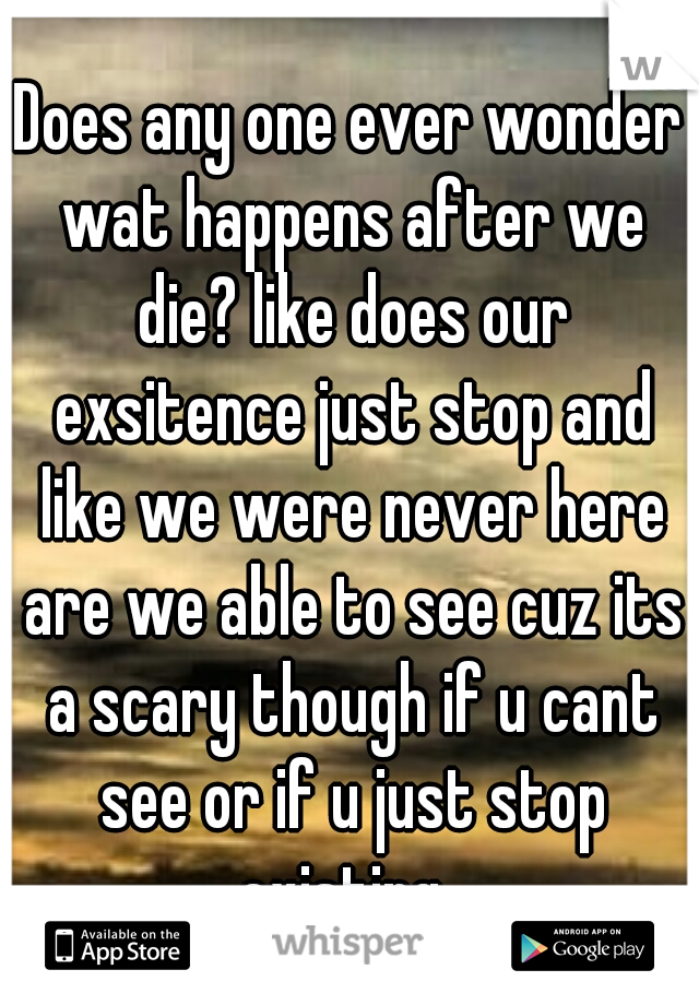 Does any one ever wonder wat happens after we die? like does our exsitence just stop and like we were never here are we able to see cuz its a scary though if u cant see or if u just stop existing.