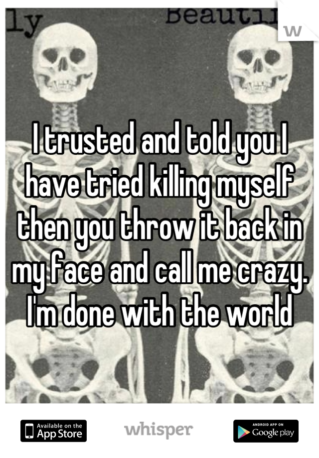 I trusted and told you I have tried killing myself then you throw it back in my face and call me crazy. I'm done with the world