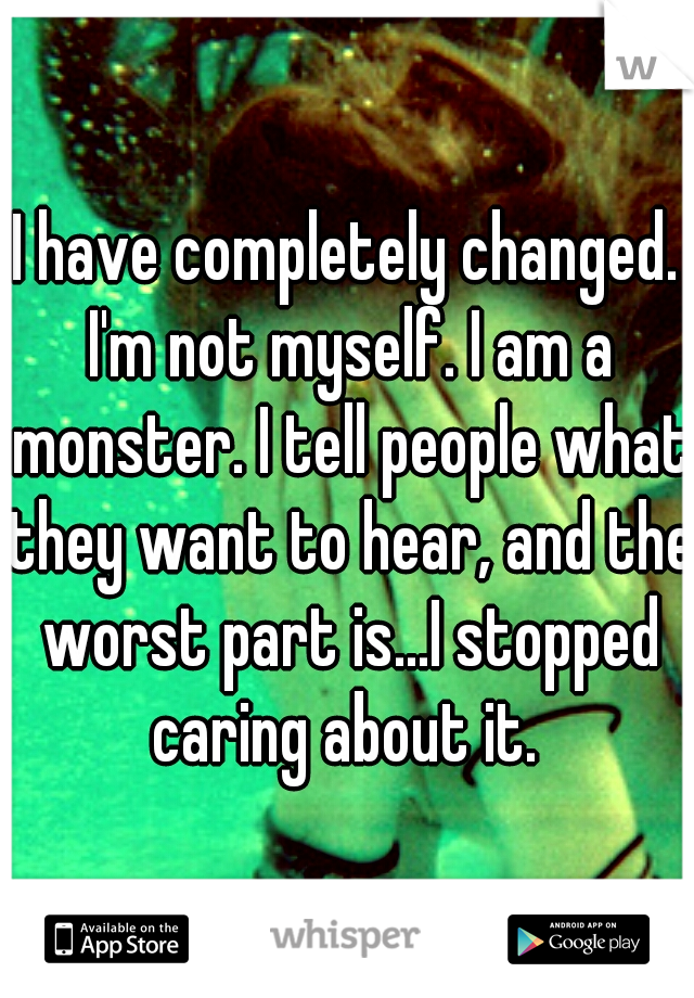 I have completely changed. I'm not myself. I am a monster. I tell people what they want to hear, and the worst part is...I stopped caring about it.