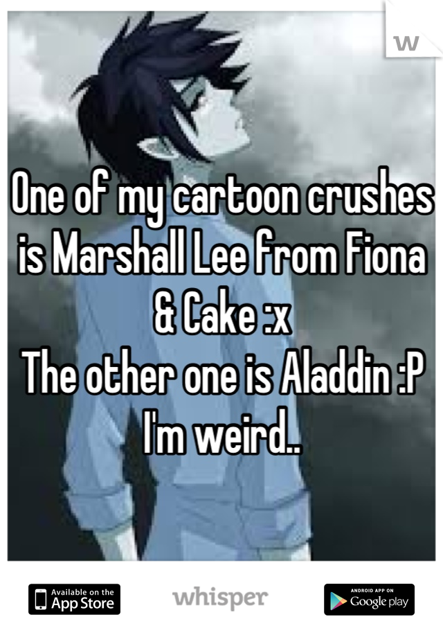 One of my cartoon crushes is Marshall Lee from Fiona & Cake :x The other one is Aladdin :P I'm weird..