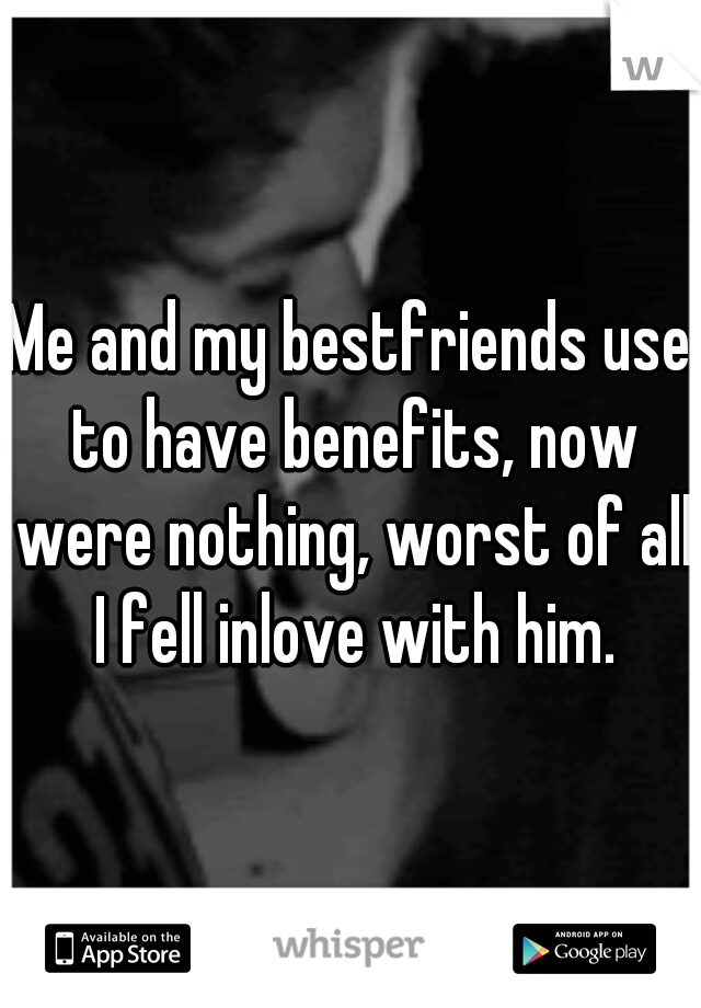 Me and my bestfriends use to have benefits, now were nothing, worst of all I fell inlove with him.