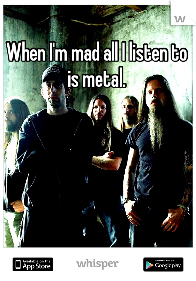 When I'm mad all I listen to is metal.