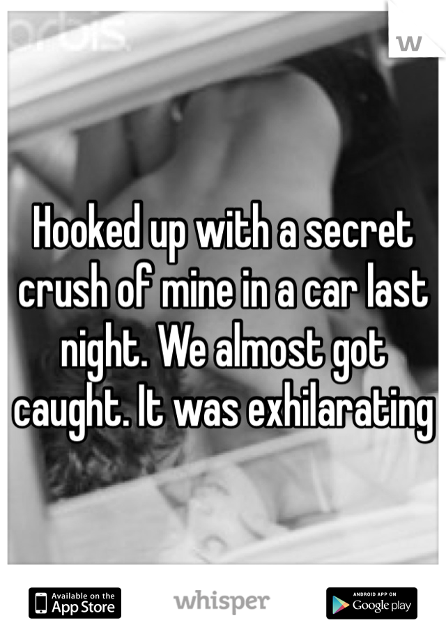 Hooked up with a secret crush of mine in a car last night. We almost got caught. It was exhilarating
