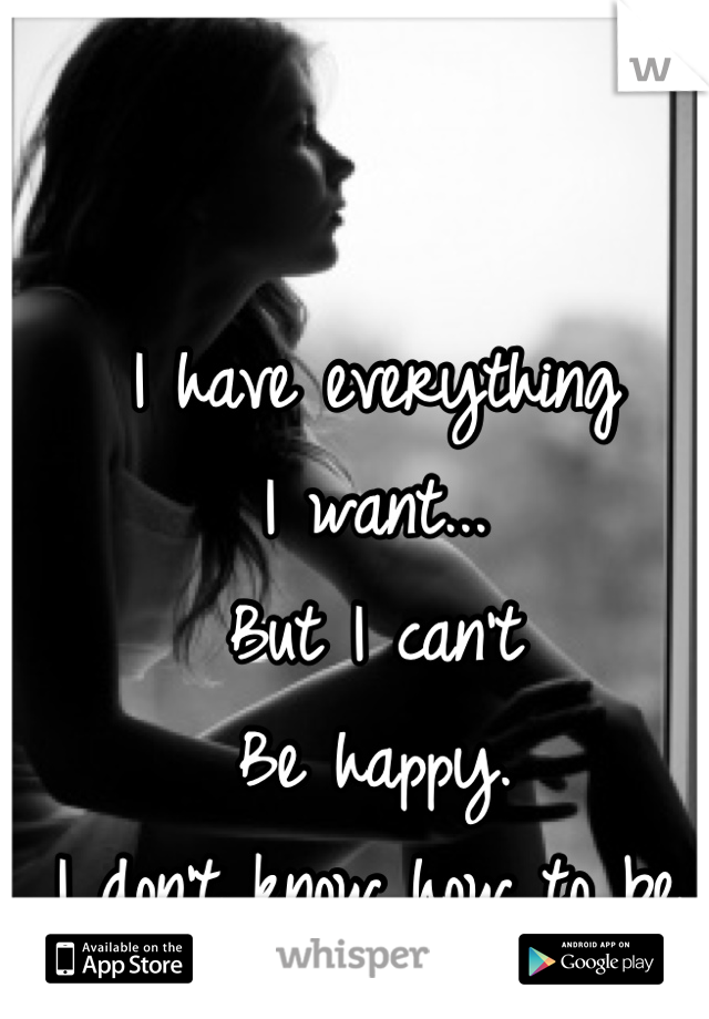 I have everything  I want... But I can't Be happy. I don't know how to be.