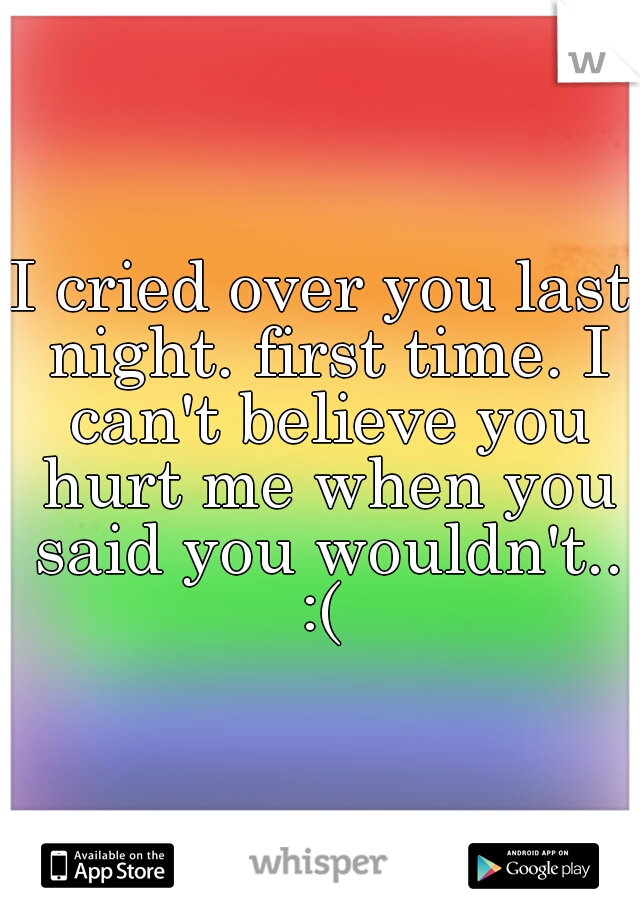 I cried over you last night. first time. I can't believe you hurt me when you said you wouldn't.. :(