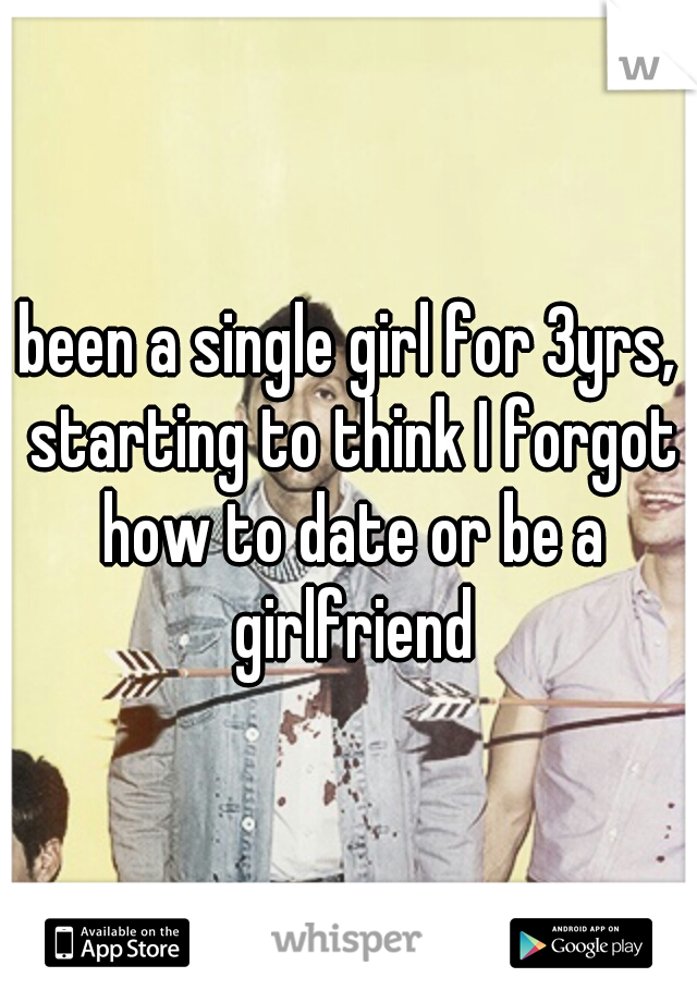been a single girl for 3yrs, starting to think I forgot how to date or be a girlfriend