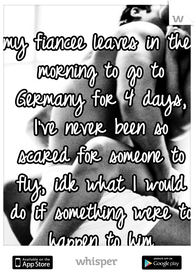 my fiancee leaves in the morning to go to Germany for 4 days, I've never been so scared for someone to fly, idk what I would do if something were to happen to him