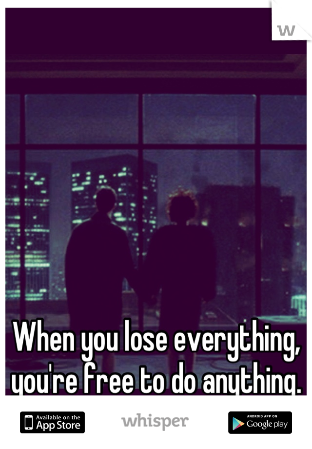 When you lose everything, you're free to do anything.