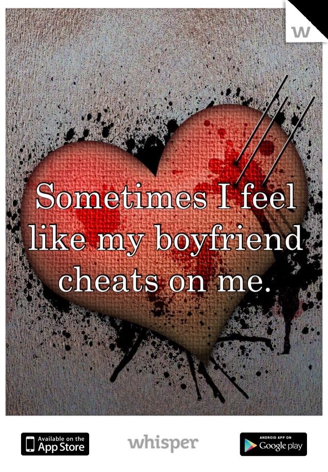 Sometimes I feel like my boyfriend cheats on me.