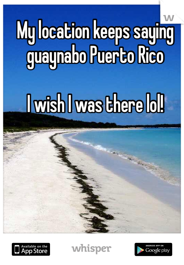 My location keeps saying guaynabo Puerto Rico  I wish I was there lol!
