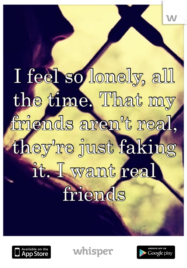I feel so lonely, all the time. That my friends aren't real, they're just faking it. I want real friends