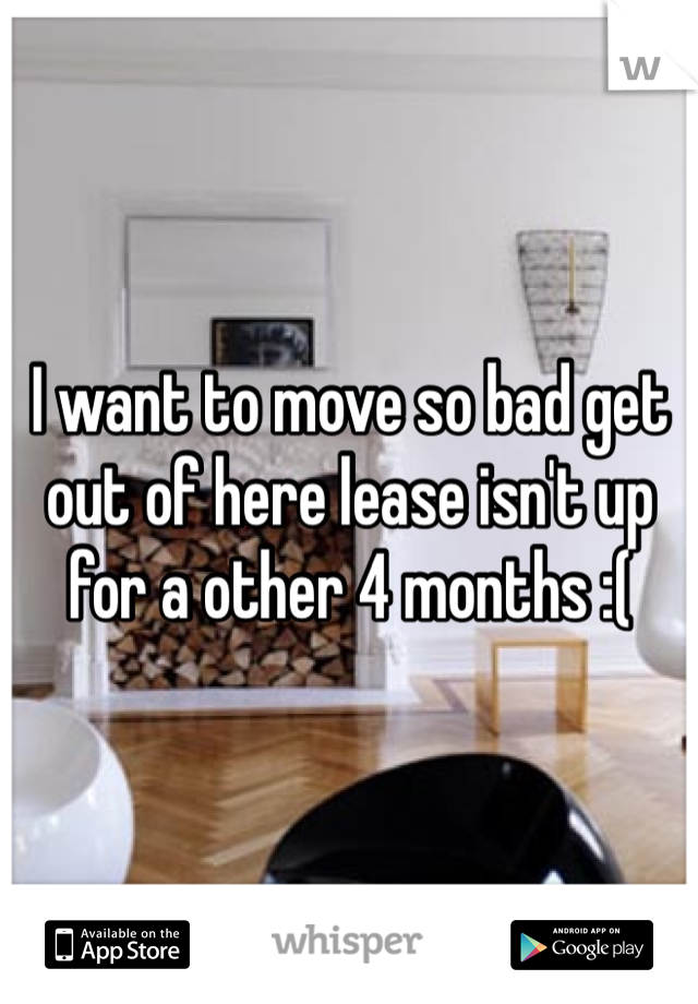 I want to move so bad get out of here lease isn't up for a other 4 months :(