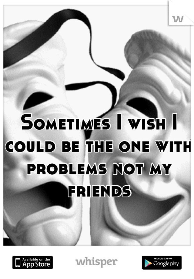 Sometimes I wish I could be the one with problems not my friends