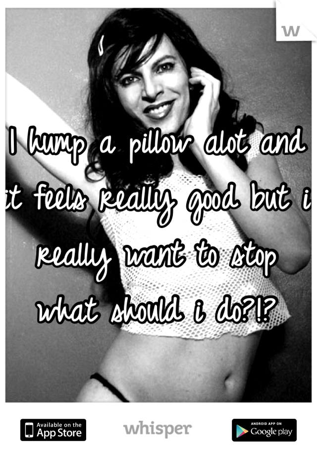 I hump a pillow alot and it feels really good but i really want to stop what should i do?!?
