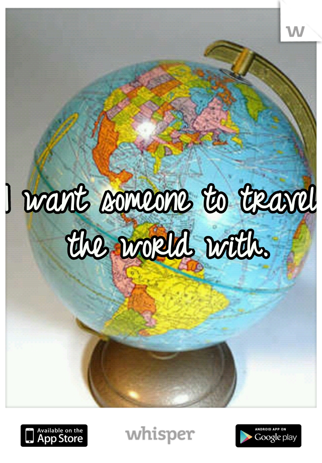 I want someone to travel the world with.