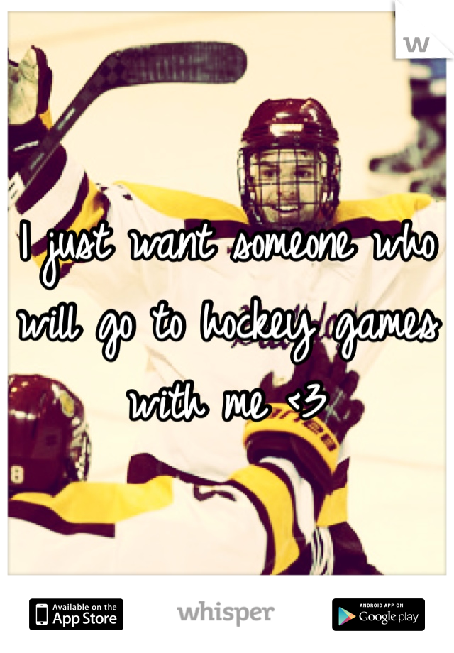 I just want someone who will go to hockey games with me <3