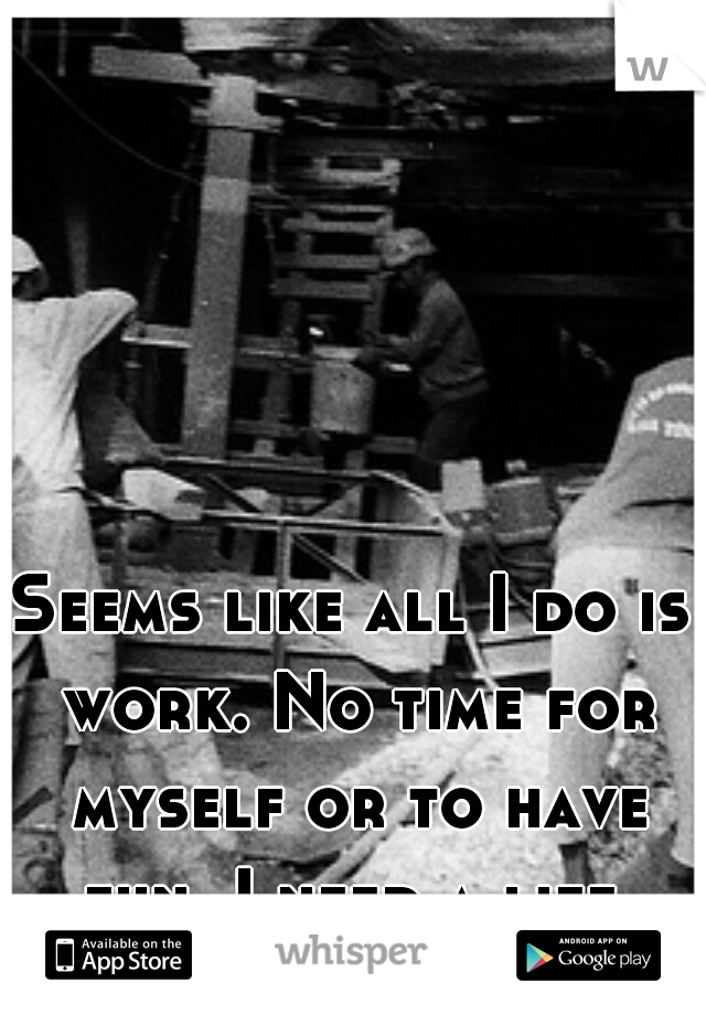 Seems like all I do is work. No time for myself or to have fun. I need a life.